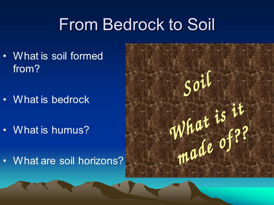 From Bedrock to Soil What is soil formed from What is bedrock