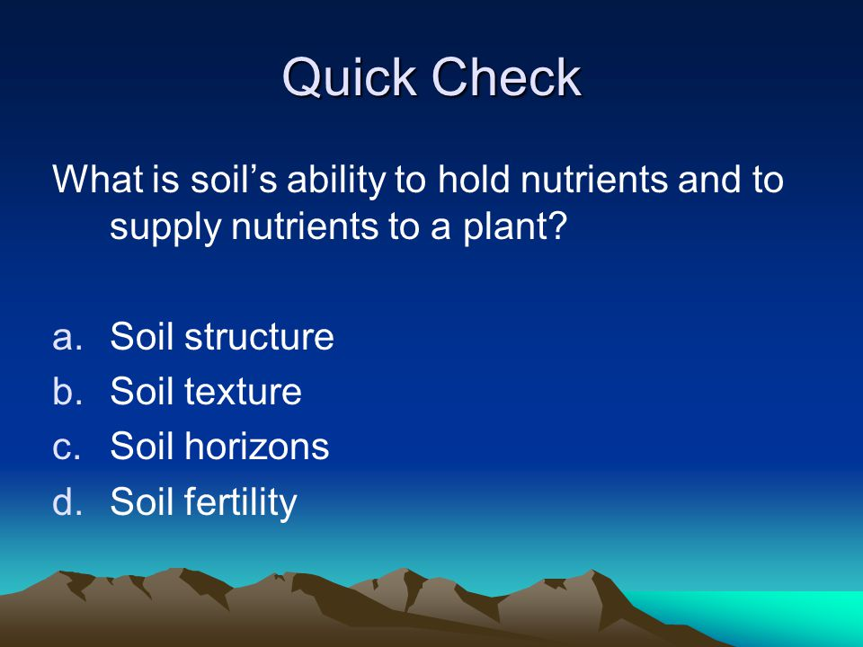 Quick Check What is soil's ability to hold nutrients and to supply nutrients to a plant Soil structure.