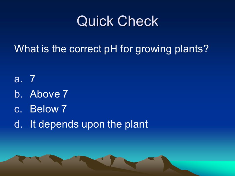 Quick Check What is the correct pH for growing plants 7 Above 7