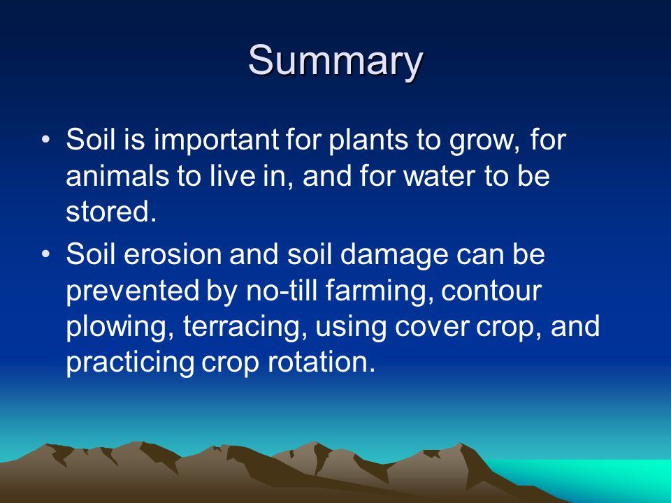 Summary Soil is important for plants to grow, for animals to live in, and for water to be stored.