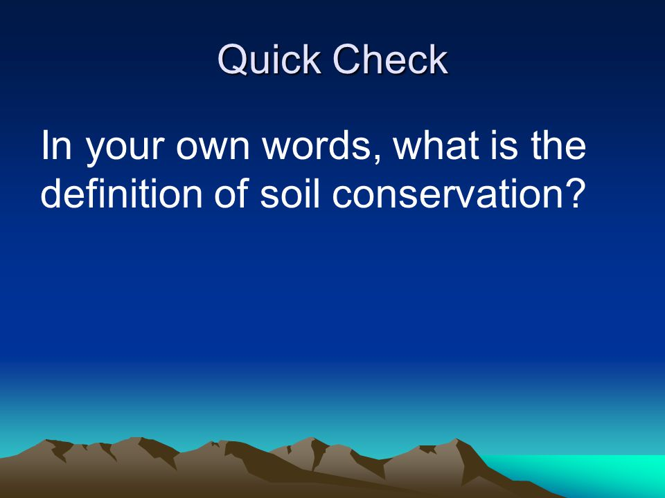 Quick Check In your own words, what is the definition of soil conservation