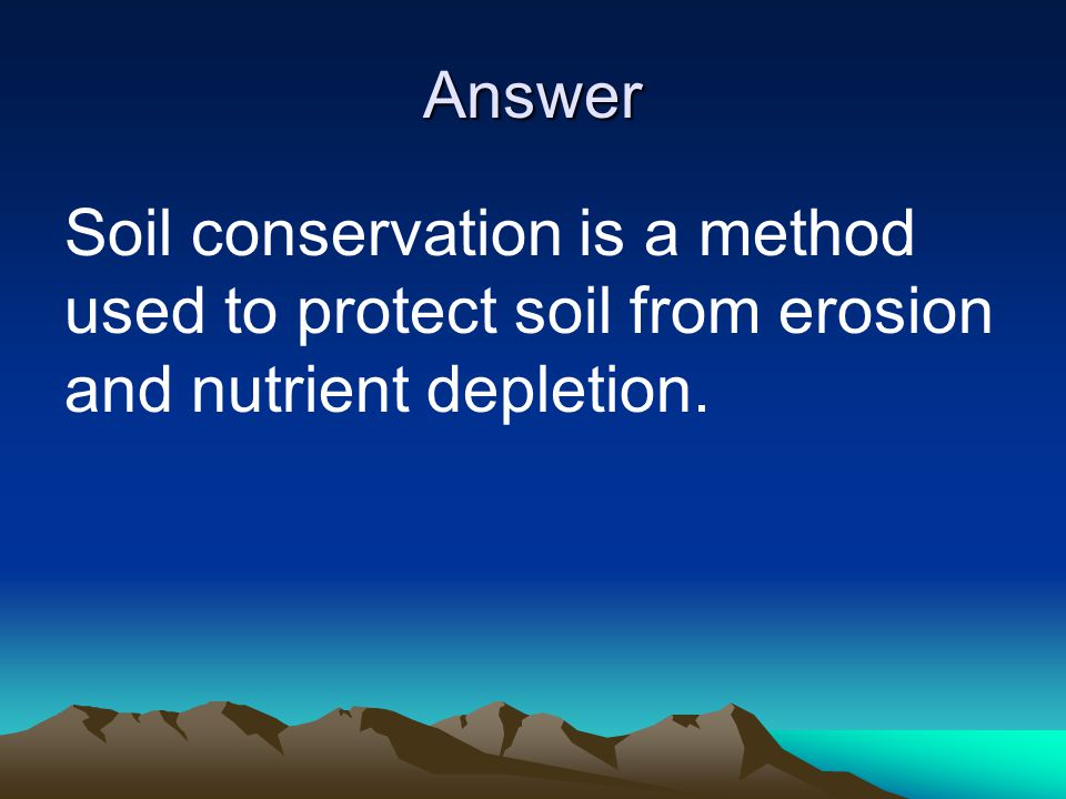 Answer Soil conservation is a method used to protect soil from erosion and nutrient depletion.