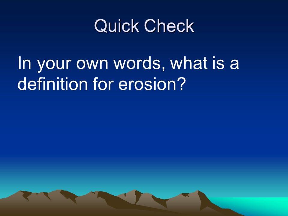 Quick Check In your own words, what is a definition for erosion