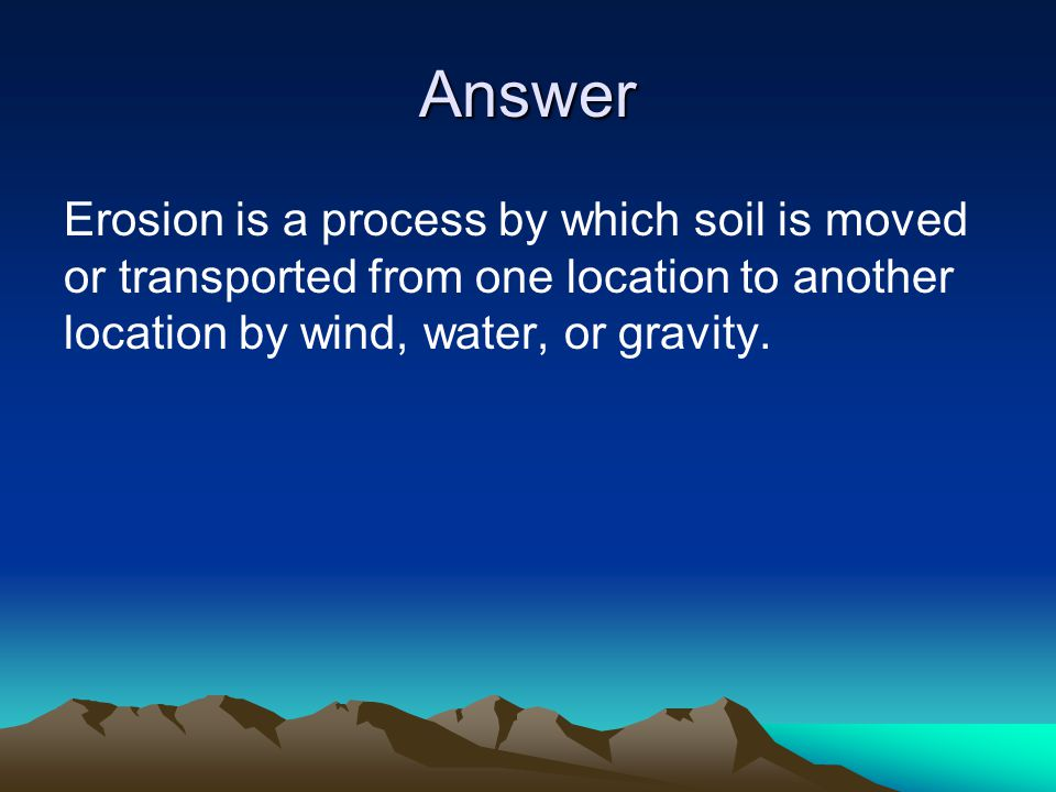 Answer Erosion is a process by which soil is moved or transported from one location to another location by wind, water, or gravity.