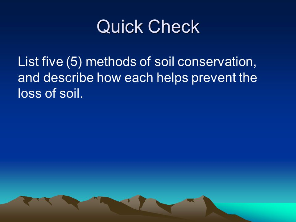 Quick Check List five (5) methods of soil conservation, and describe how each helps prevent the loss of soil.