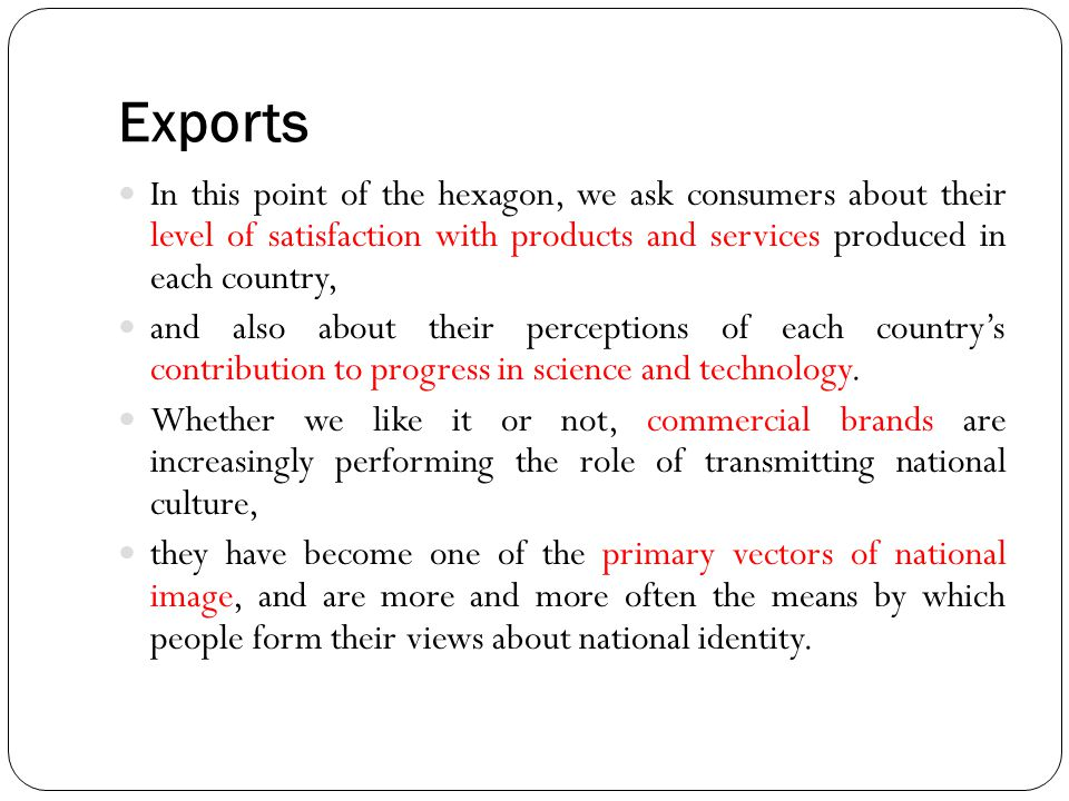 Exports In this point of the hexagon, we ask consumers about their level of satisfaction with products and services produced in each country,