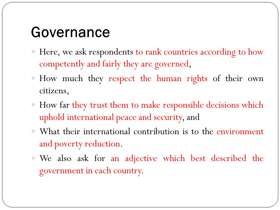 Governance Here, we ask respondents to rank countries according to how competently and fairly they are governed,