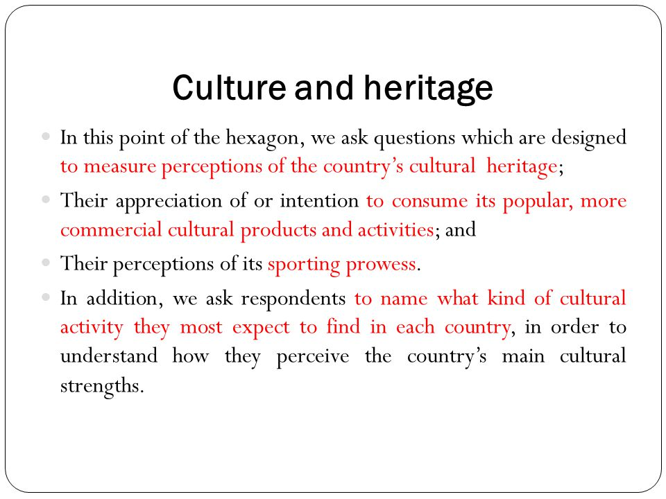 Culture and heritage In this point of the hexagon, we ask questions which are designed to measure perceptions of the country's cultural heritage;