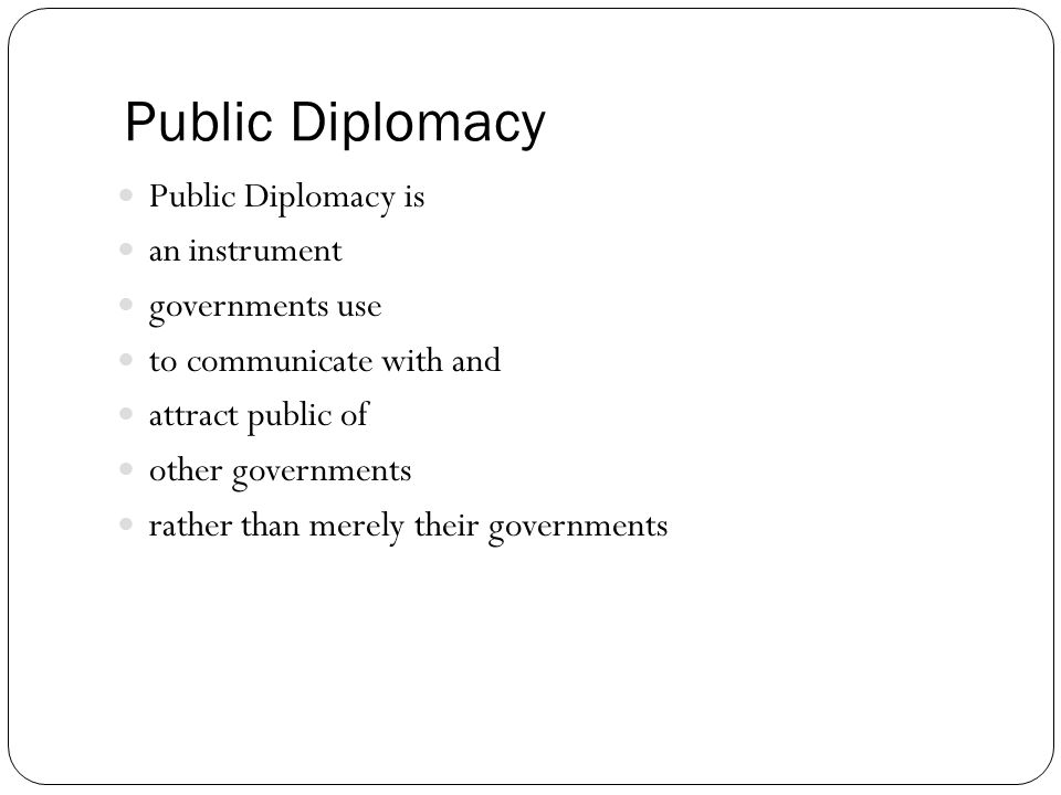 Public Diplomacy Public Diplomacy is an instrument governments use