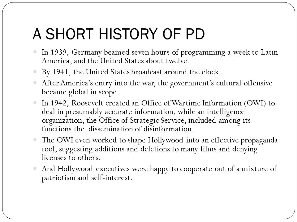 A SHORT HISTORY OF PD In 1939, Germany beamed seven hours of programming a week to Latin America, and the United States about twelve.