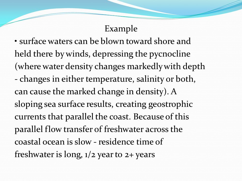 Example • surface waters can be blown toward shore and held there by winds, depressing the pycnocline (where water density changes markedly with depth - changes in either temperature, salinity or both, can cause the marked change in density).