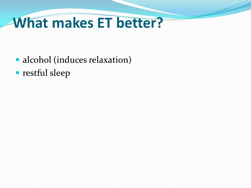 What makes ET better alcohol (induces relaxation) restful sleep