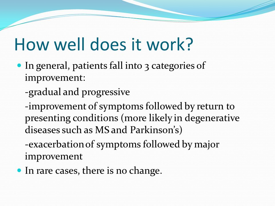 How well does it work In general, patients fall into 3 categories of improvement: -gradual and progressive.