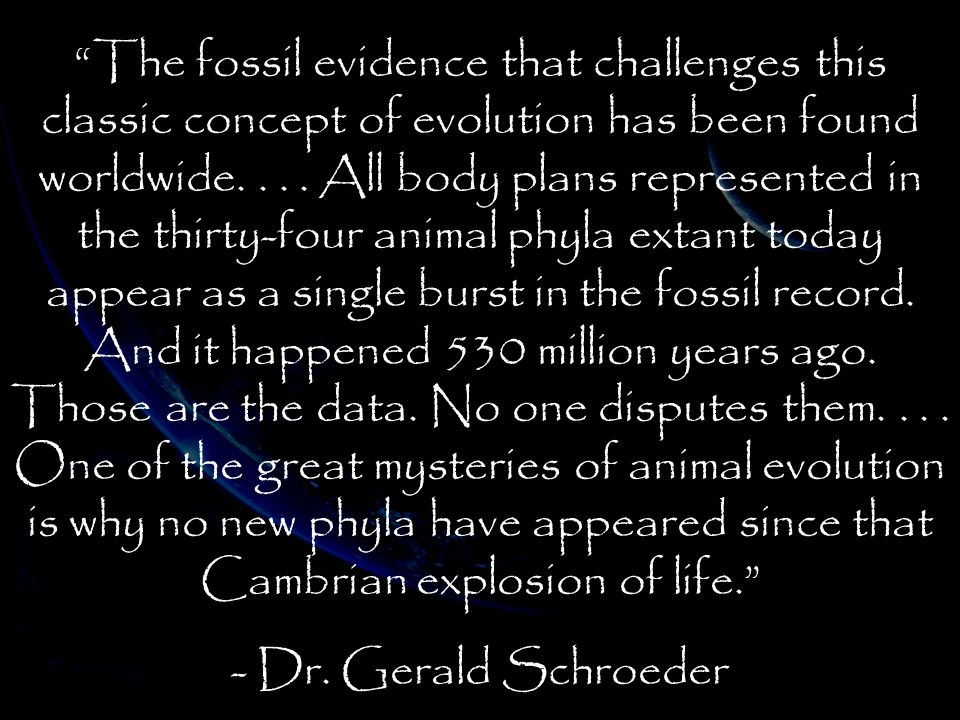 The fossil evidence that challenges this classic concept of evolution has been found worldwide. . . . All body plans represented in the thirty-four animal phyla extant today appear as a single burst in the fossil record. And it happened 530 million years ago. Those are the data. No one disputes them. . . . One of the great mysteries of animal evolution is why no new phyla have appeared since that Cambrian explosion of life.