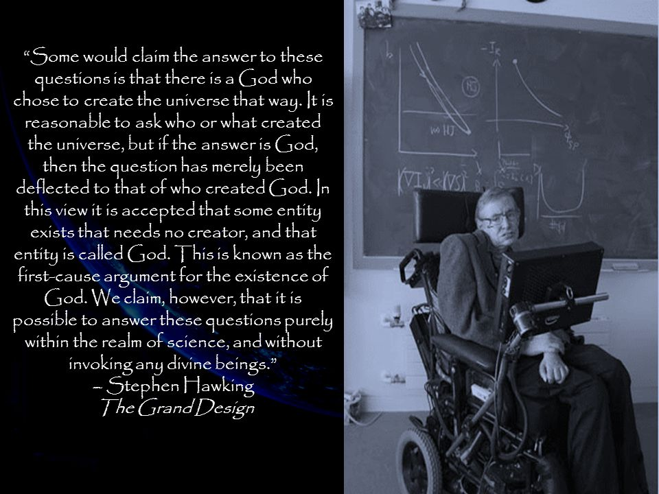 Some would claim the answer to these questions is that there is a God who chose to create the universe that way. It is reasonable to ask who or what created the universe, but if the answer is God, then the question has merely been deflected to that of who created God. In this view it is accepted that some entity exists that needs no creator, and that entity is called God. This is known as the first-cause argument for the existence of God. We claim, however, that it is possible to answer these questions purely within the realm of science, and without invoking any divine beings.