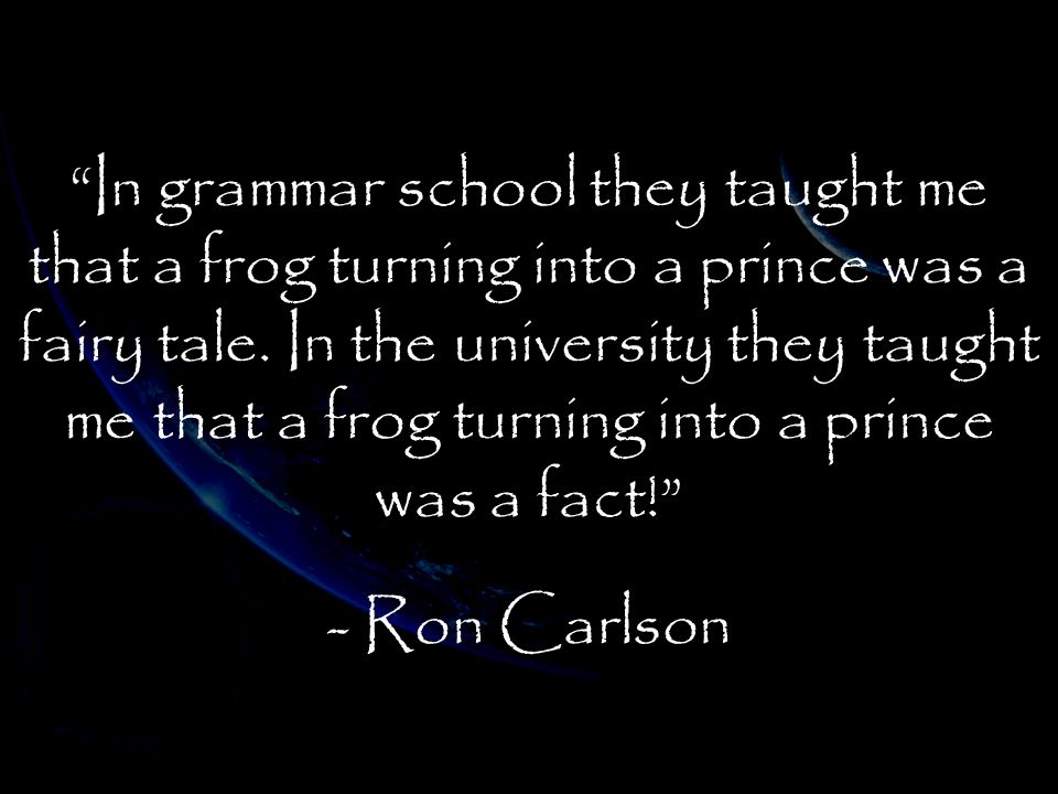 In grammar school they taught me that a frog turning into a prince was a fairy tale. In the university they taught me that a frog turning into a prince was a fact!