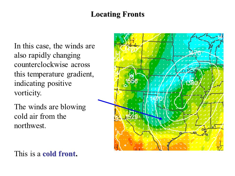 Locating Fronts In this case, the winds are also rapidly changing counterclockwise across this temperature gradient, indicating positive vorticity.