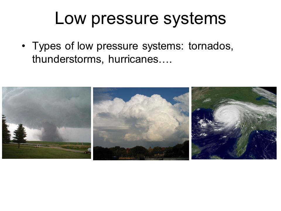Low pressure systems Types of low pressure systems: tornados, thunderstorms, hurricanes….