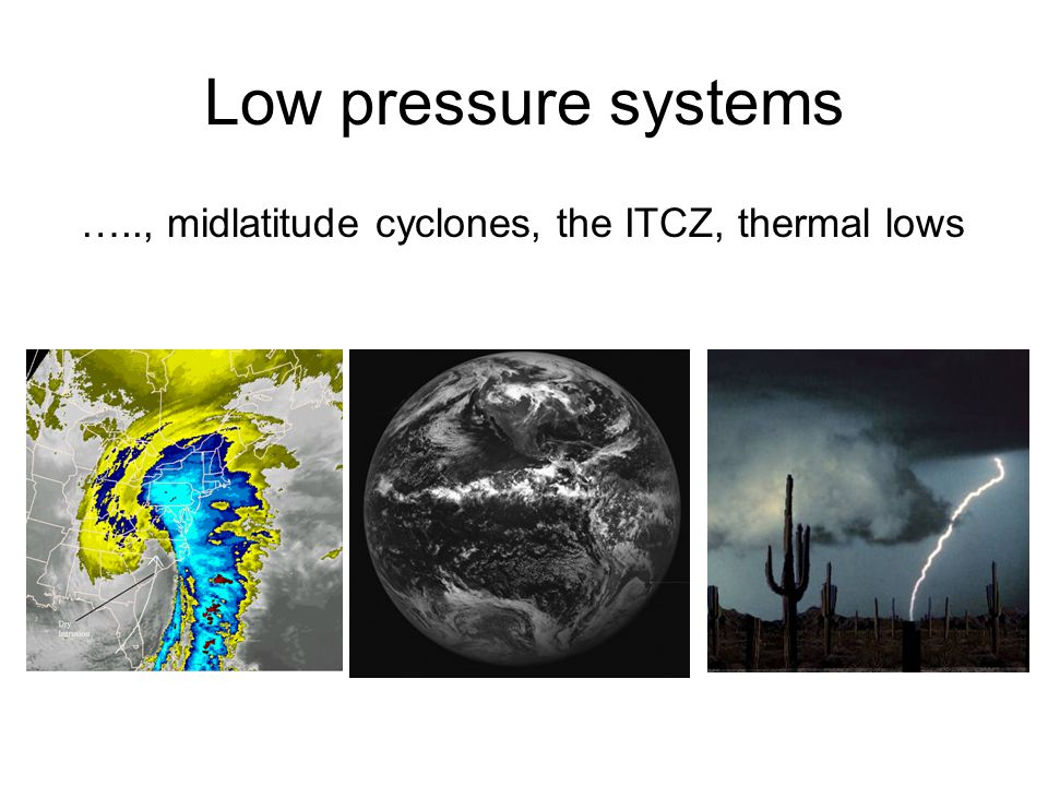 Low pressure systems ….., midlatitude cyclones, the ITCZ, thermal lows