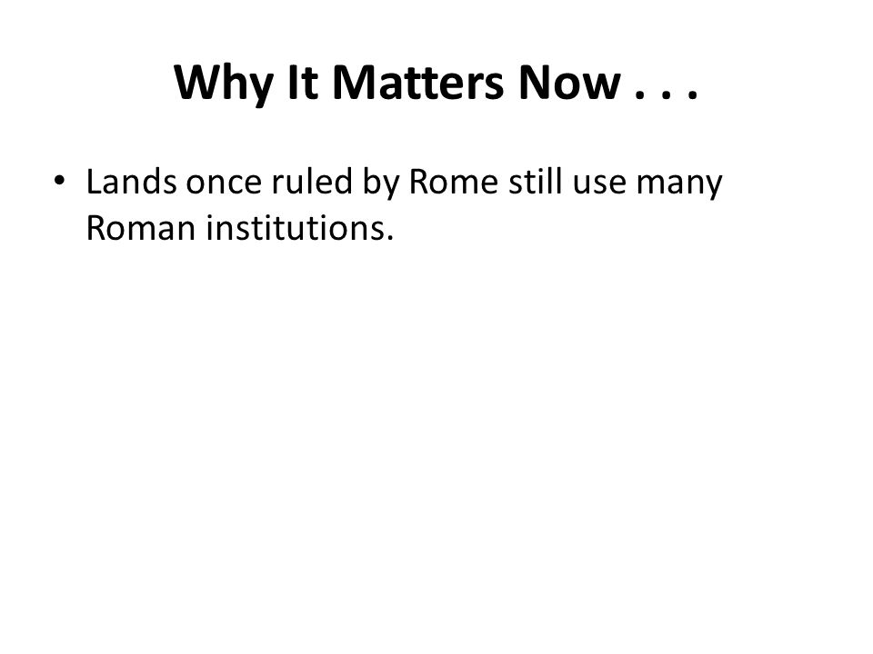 Why It Matters Now . . . Lands once ruled by Rome still use many Roman institutions.