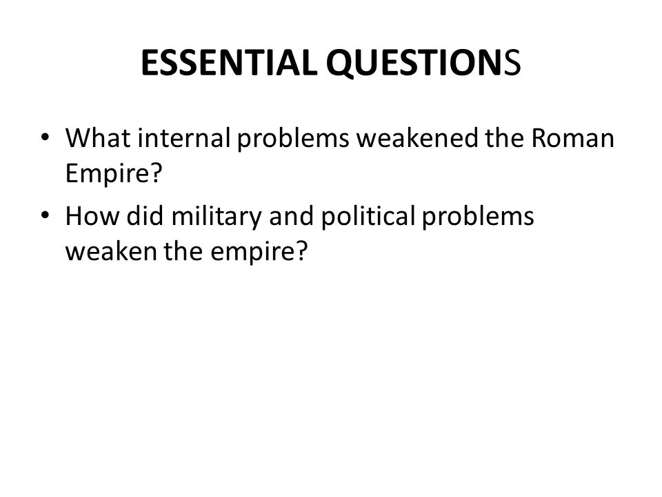 ESSENTIAL QUESTIONS What internal problems weakened the Roman Empire