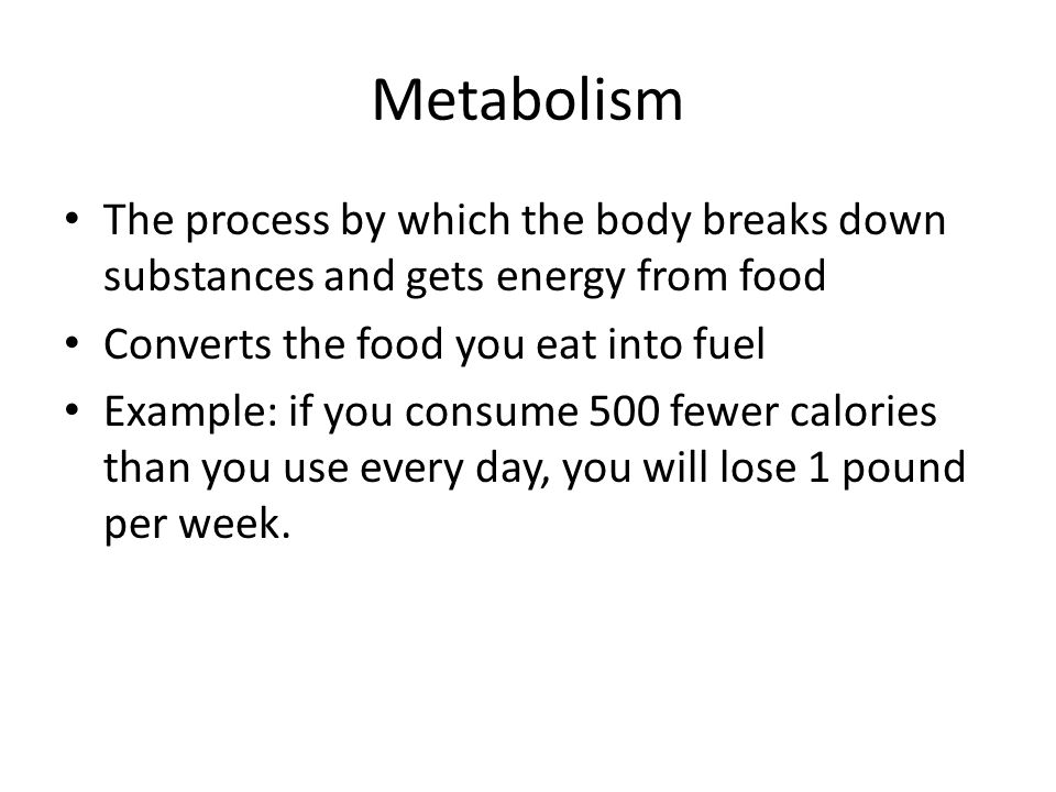 Metabolism The process by which the body breaks down substances and gets energy from food. Converts the food you eat into fuel.