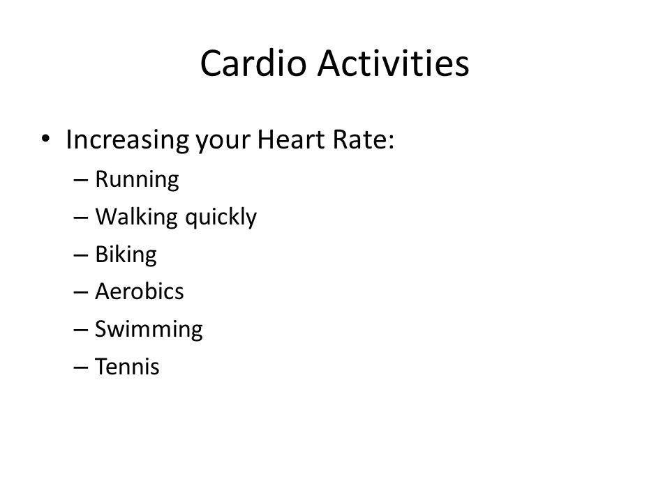 Cardio Activities Increasing your Heart Rate: Running Walking quickly