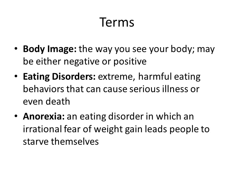 Terms Body Image: the way you see your body; may be either negative or positive.