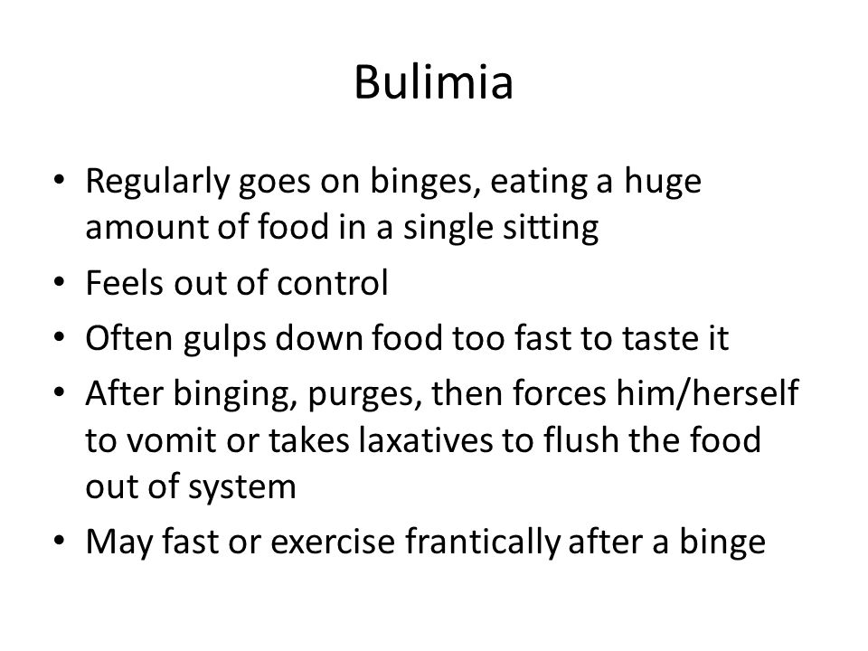 Bulimia Regularly goes on binges, eating a huge amount of food in a single sitting. Feels out of control.