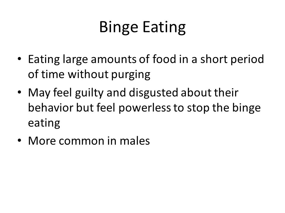 Binge Eating Eating large amounts of food in a short period of time without purging.