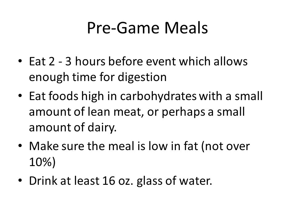 Pre-Game Meals Eat 2 - 3 hours before event which allows enough time for digestion.