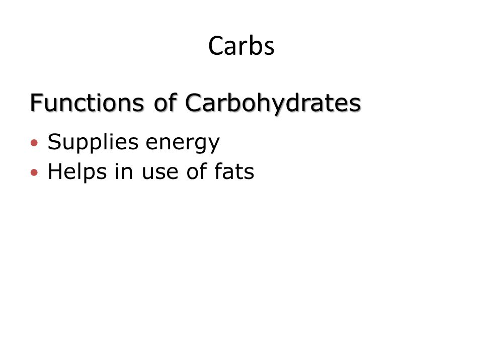 Carbs Functions of Carbohydrates Supplies energy Helps in use of fats