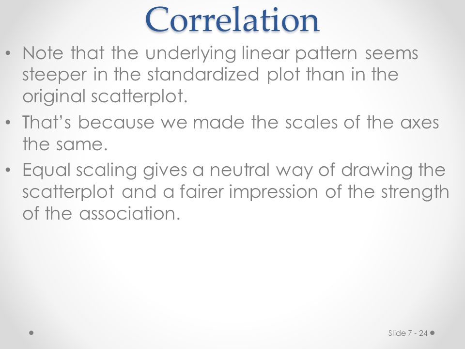 Correlation Note that the underlying linear pattern seems steeper in the standardized plot than in the original scatterplot.