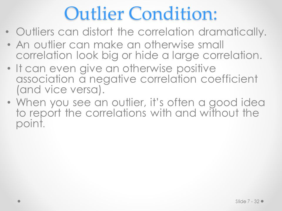 Outlier Condition: Outliers can distort the correlation dramatically.