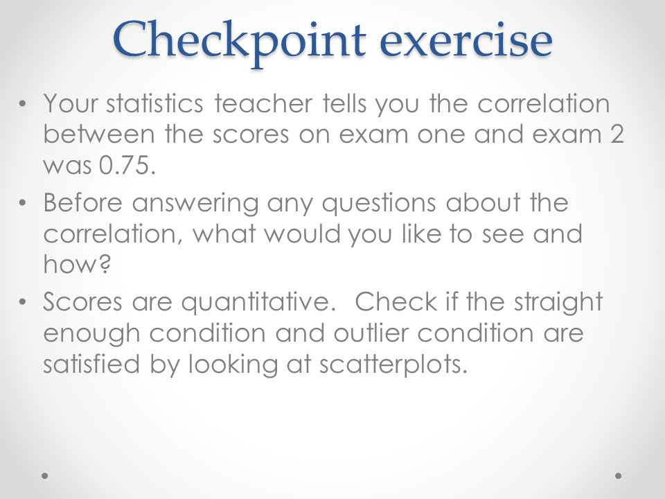 Checkpoint exercise Your statistics teacher tells you the correlation between the scores on exam one and exam 2 was 0.75.