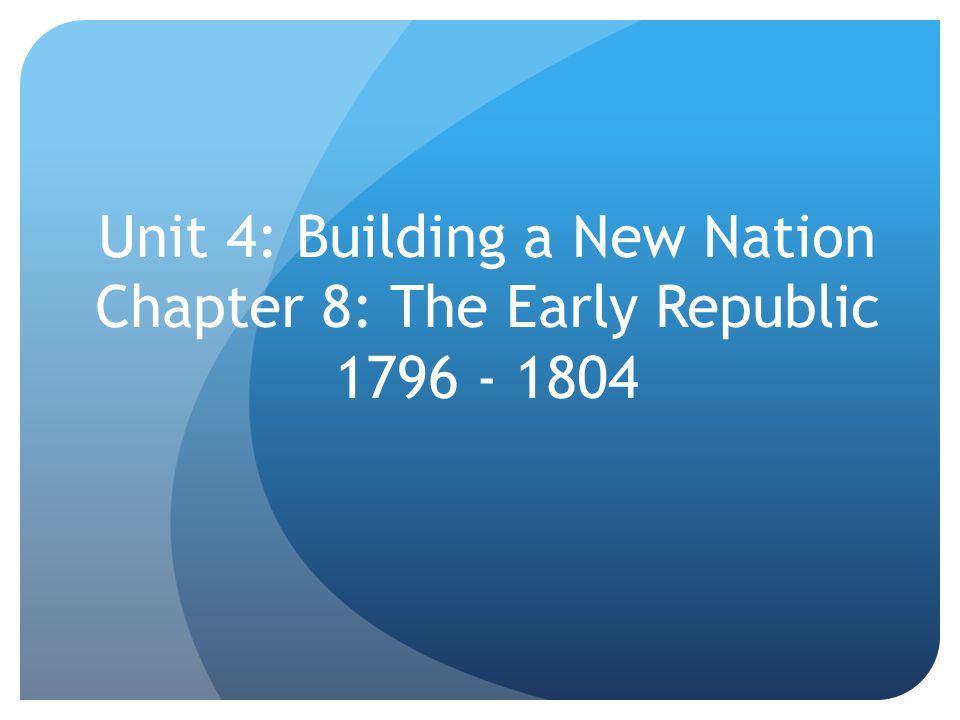 Unit 4: Building a New Nation Chapter 8: The Early Republic 1796 - 1804