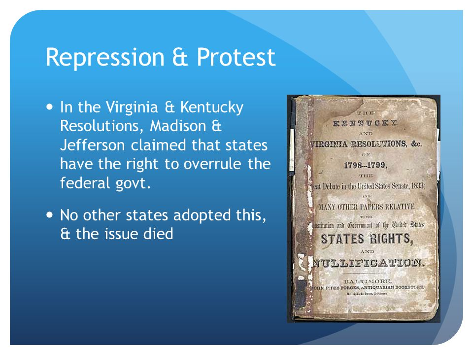 Repression & Protest In the Virginia & Kentucky Resolutions, Madison & Jefferson claimed that states have the right to overrule the federal govt.