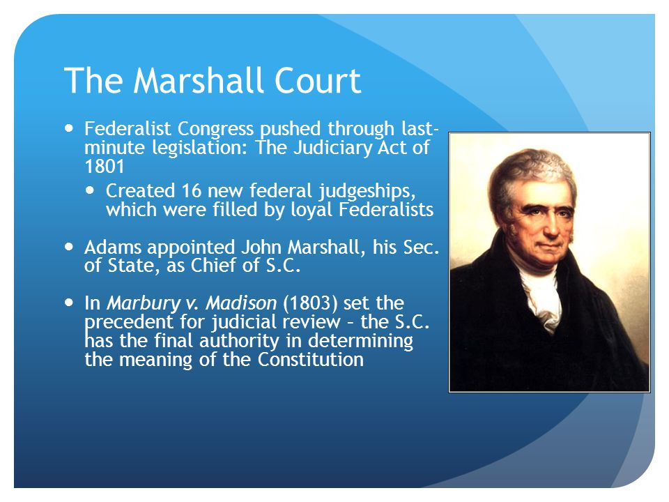 The Marshall Court Federalist Congress pushed through last- minute legislation: The Judiciary Act of 1801.
