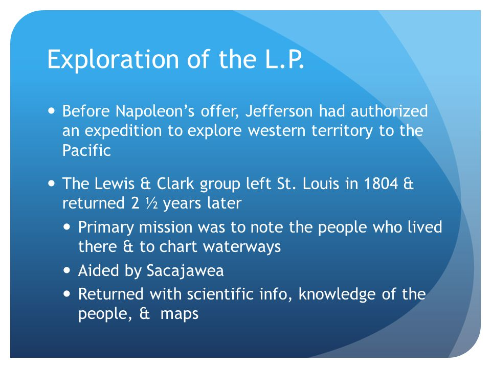 Exploration of the L.P. Before Napoleon's offer, Jefferson had authorized an expedition to explore western territory to the Pacific.