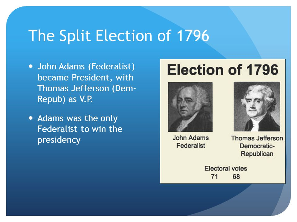 The Split Election of 1796 John Adams (Federalist) became President, with Thomas Jefferson (Dem- Repub) as V.P.