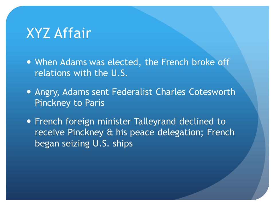 XYZ Affair When Adams was elected, the French broke off relations with the U.S. Angry, Adams sent Federalist Charles Cotesworth Pinckney to Paris.