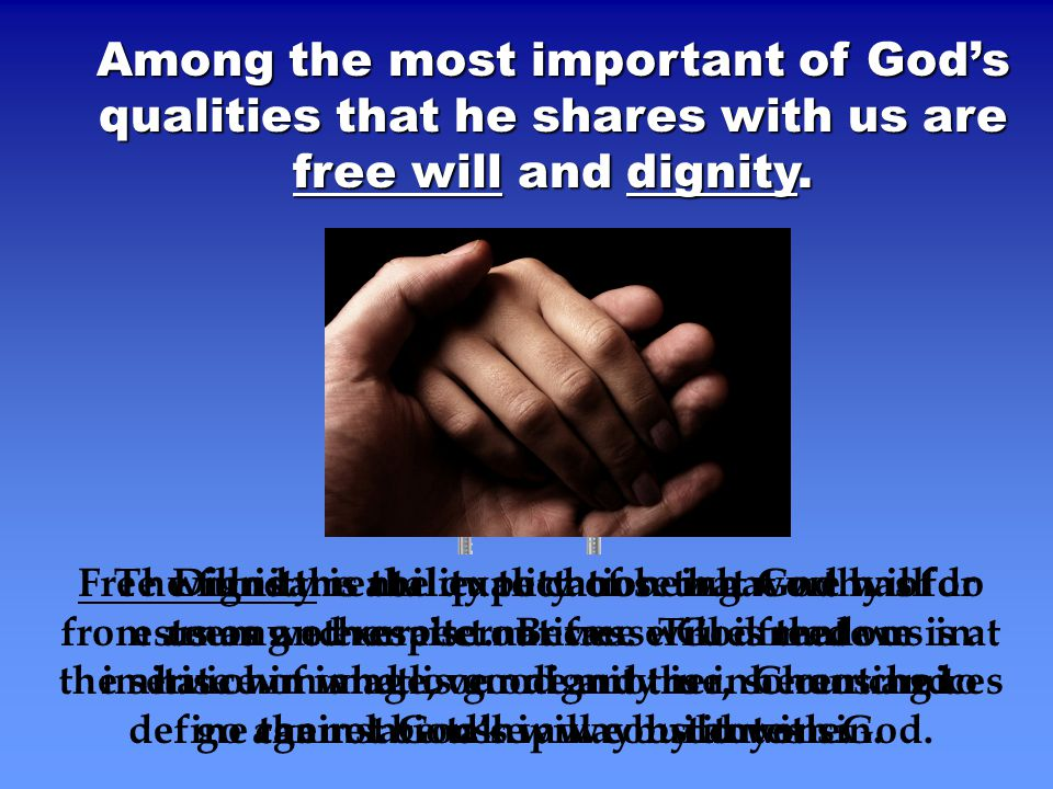 Among the most important of God's qualities that he shares with us are free will and dignity.