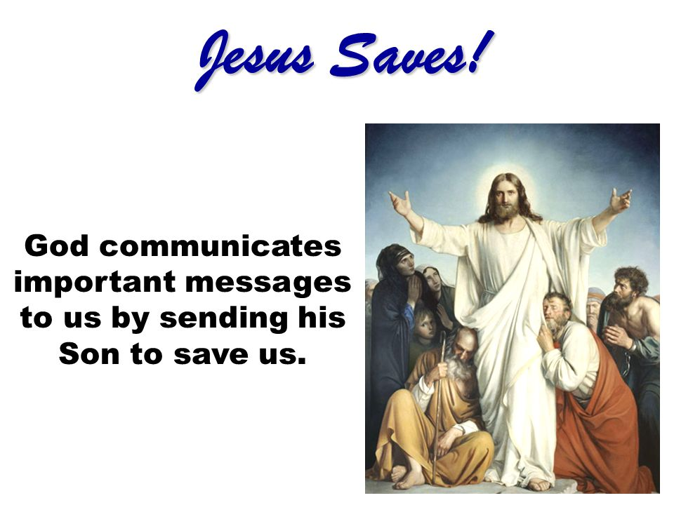 Jesus Saves! God communicates important messages to us by sending his Son to save us.
