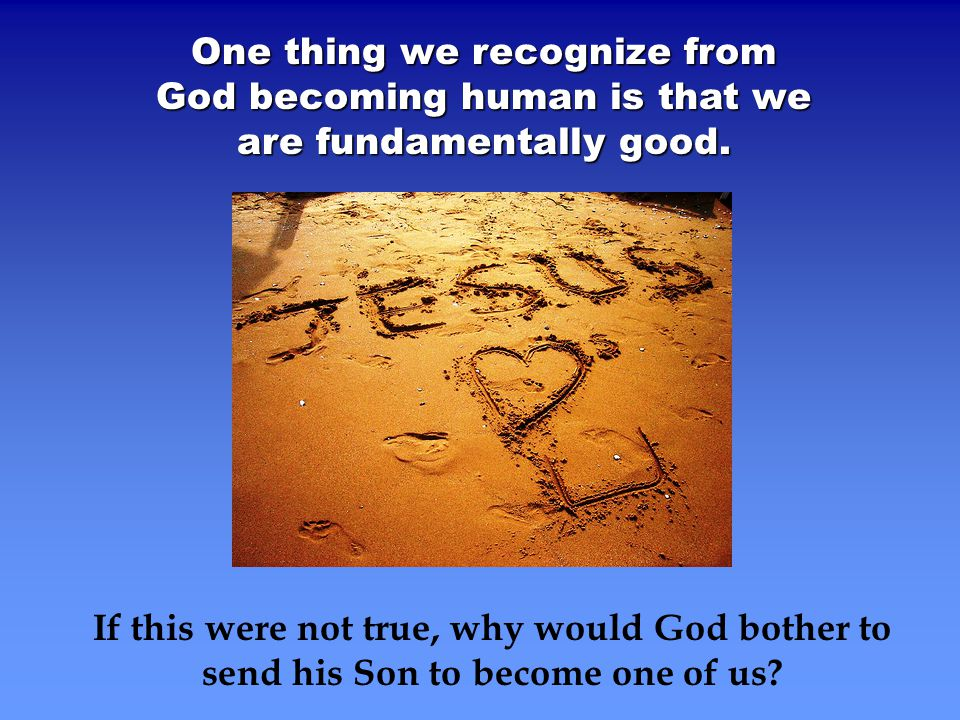 One thing we recognize from God becoming human is that we are fundamentally good.