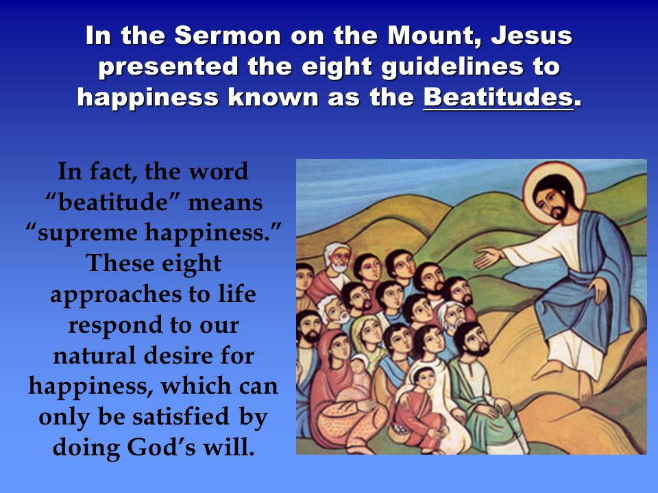 In the Sermon on the Mount, Jesus presented the eight guidelines to happiness known as the Beatitudes.