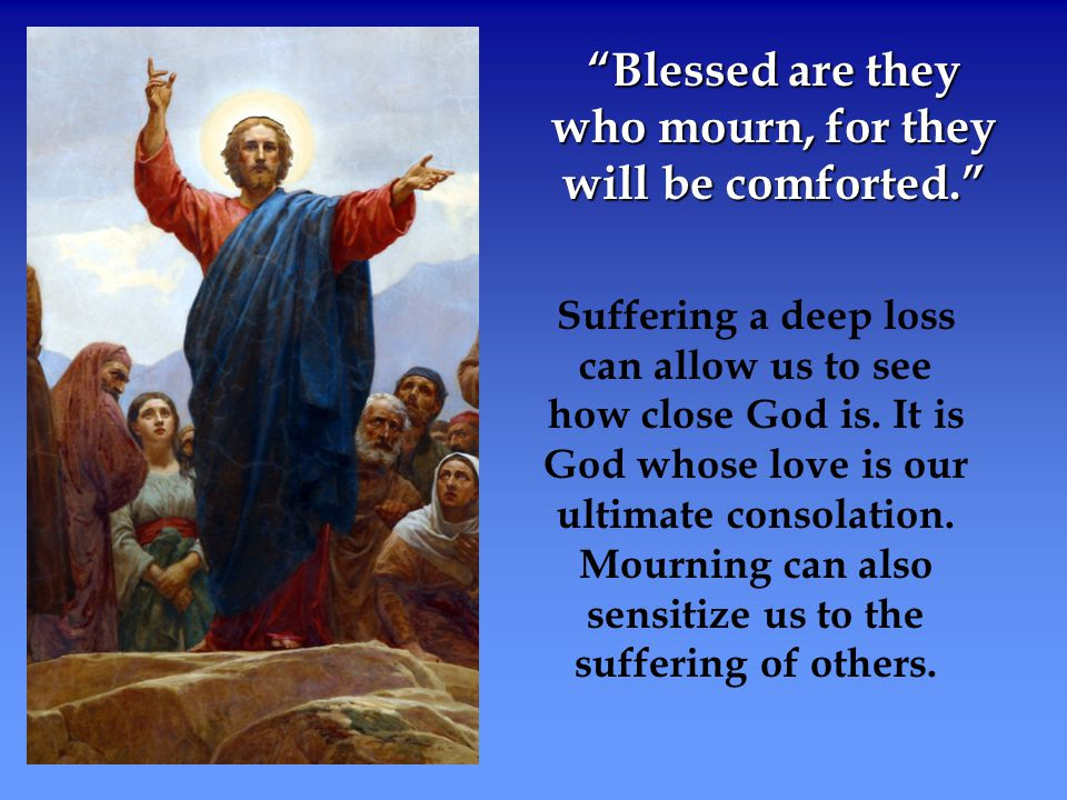 Blessed are they who mourn, for they will be comforted.