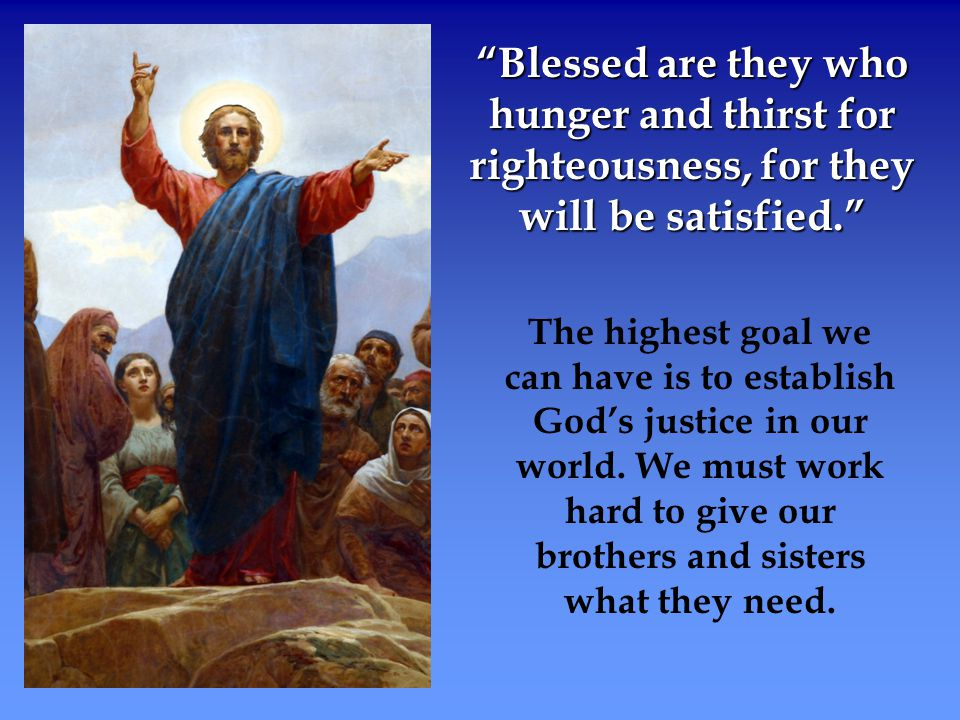 Blessed are they who hunger and thirst for righteousness, for they will be satisfied.