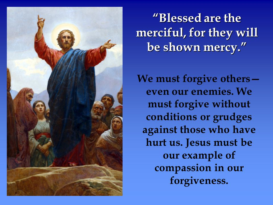 Blessed are the merciful, for they will be shown mercy.