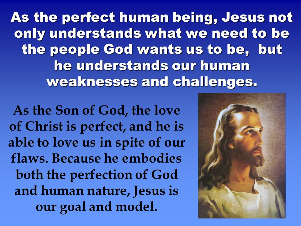 As the perfect human being, Jesus not only understands what we need to be the people God wants us to be, but he understands our human weaknesses and challenges.
