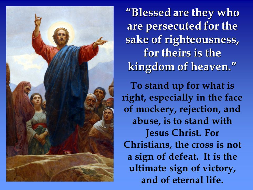 Blessed are they who are persecuted for the sake of righteousness, for theirs is the kingdom of heaven.